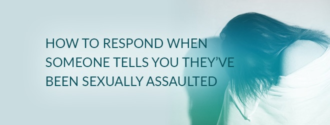 How to Respond When Someone Tells You They've Been Sexually Assaulted